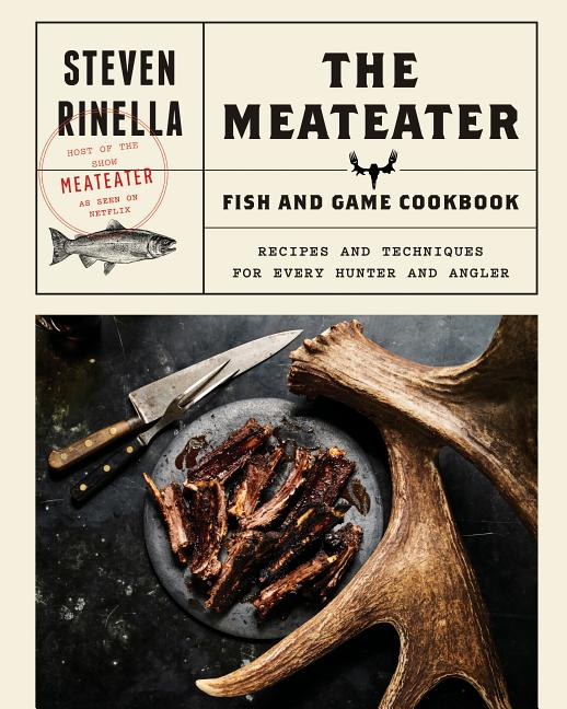 The Meateater Fish and Game Cookbook: Recipes and Techniques for Every Hunter and Angler. Steven...