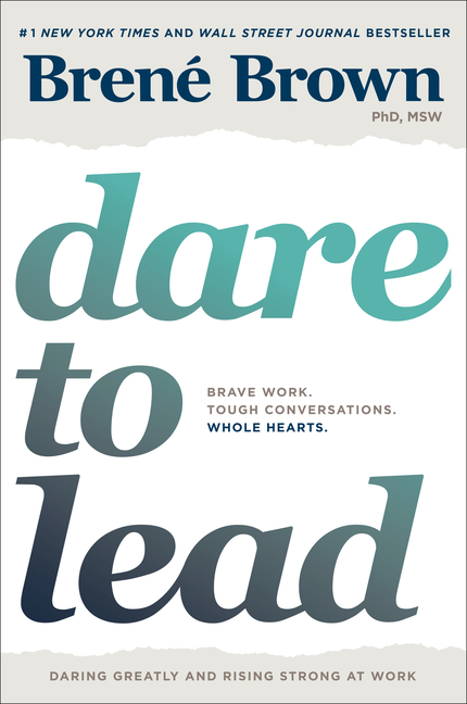 Dare to Lead: Brave Work. Tough Conversations. Whole Hearts. Brené Brown