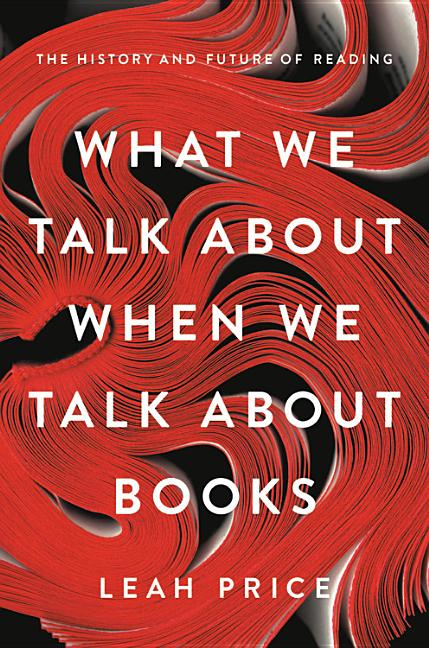 What We Talk about When We Talk about Books: The History and Future of Reading. Leah Price