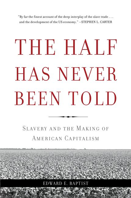 The Half Has Never Been Told: Slavery and the Making of American Capitalism. Edward E. Baptist