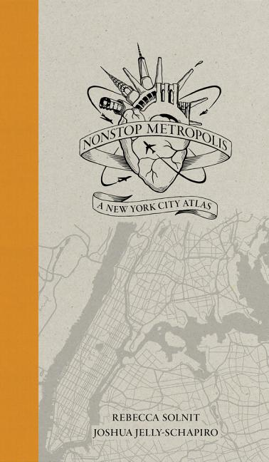 Nonstop Metropolis: A New York City Atlas. Rebecca Solnit, Joshua Jelly-Schapiro