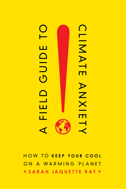 A Field Guide to Climate Anxiety: How to Keep Your Cool on a Warming Planet. Sarah Jaquette Ray
