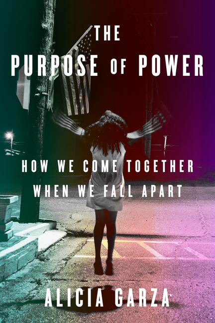 The Purpose of Power: How We Come Together When We Fall Apart. Alicia Garza