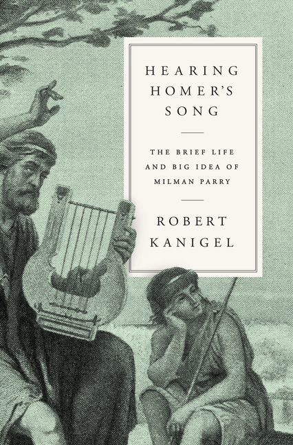 Hearing Homer's Song: The Brief Life and Big Idea of Milman Parry. Robert Kanigel