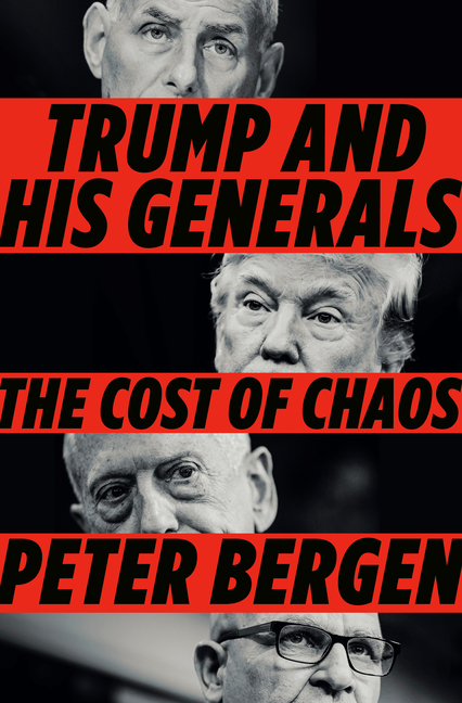 Trump and His Generals: The Cost of Chaos. Peter Bergen