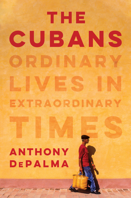 The Cubans: Ordinary Lives in Extraordinary Times. Anthony Depalma