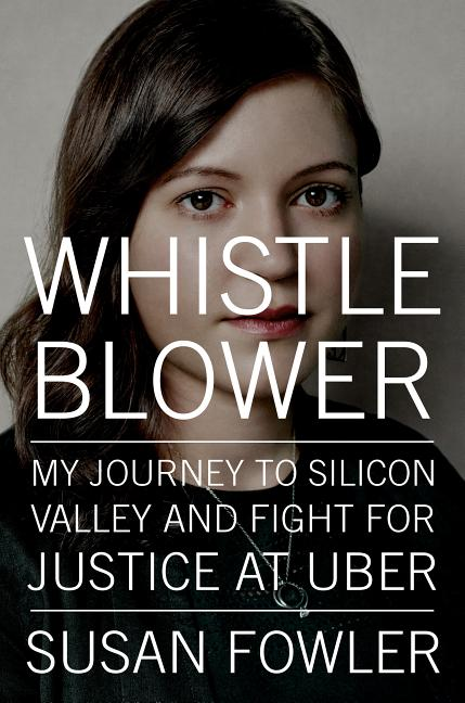 Whistleblower: My Journey to Silicon Valley and Fight for Justice at Uber. Susan Fowler