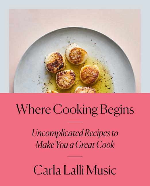 Where Cooking Begins: Uncomplicated Recipes to Make You a Great Cook: A Cookbook. Carla Lalli Music