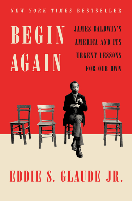 Begin Again: James Baldwin's America and Its Urgent Lessons for Our Own. Eddie S. Glaude