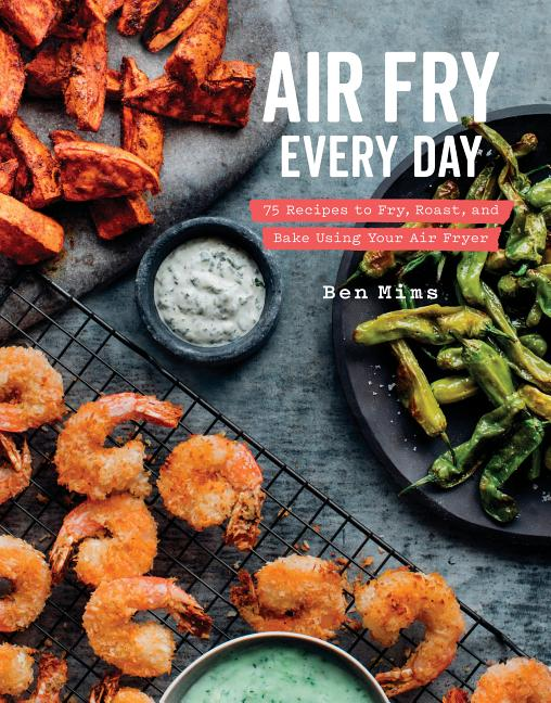 Air Fry Every Day: 75 Recipes to Fry, Roast, and Bake Using Your Air Fryer: A Cookbook. Ben Mims
