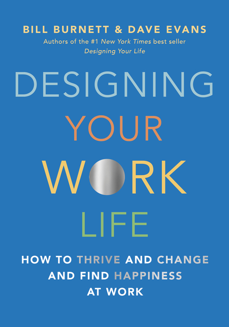 Designing Your Work Life: How to Thrive and Change and Find Happiness at Work. Bill Burnett, Dave...