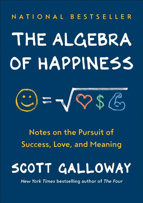 The Algebra of Happiness: Notes on the Pursuit of Success, Love, and Meaning. Scott Galloway