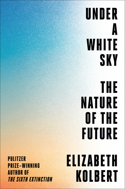 Under a White Sky: The Nature of the Future. Elizabeth Kolbert