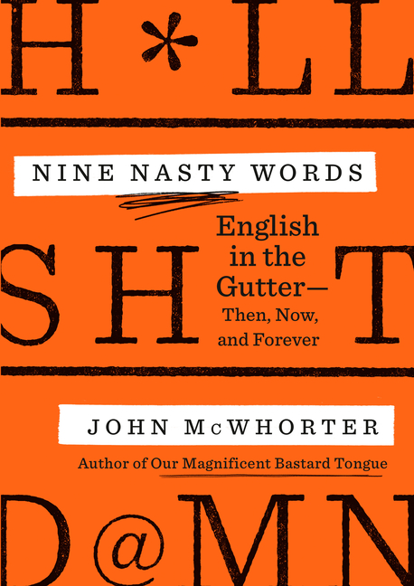 Nine Nasty Words: English in the Gutter: Then, Now, and Forever. John McWhorter.
