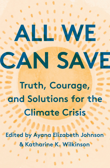 All We Can Save: Truth, Courage, and Solutions for the Climate Crisis. Ayana Elizabeth Johnson,...