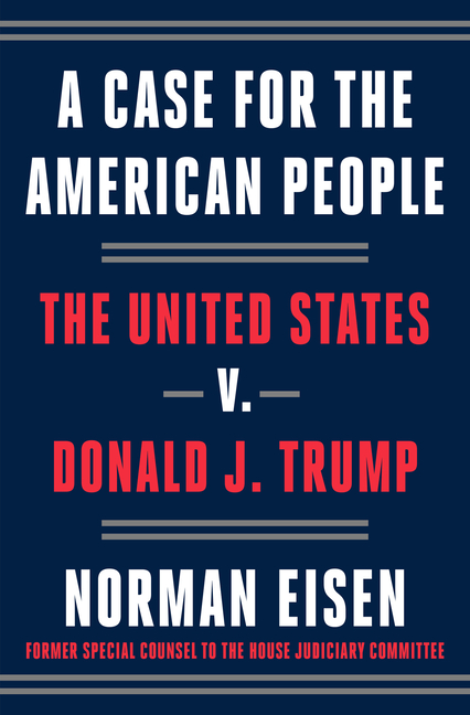 A Case for the American People: The United States V. Donald J. Trump. Norman Eisen
