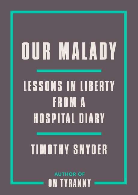 Our Malady: Lessons in Liberty from a Hospital Diary. Timothy Snyder
