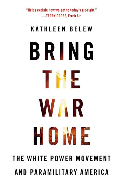 Bring the War Home: The White Power Movement and Paramilitary America. Kathleen Belew