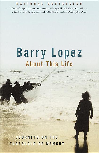 About This Life: Journeys on the Threshold of Memory. Barry Lopez