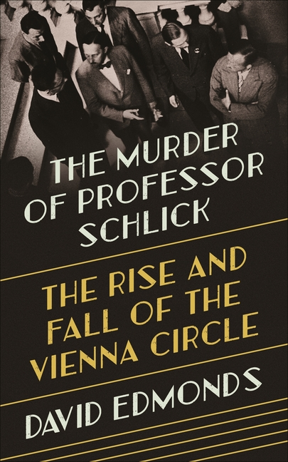 The Murder of Professor Schlick: The Rise and Fall of the Vienna Circle. David Edmonds