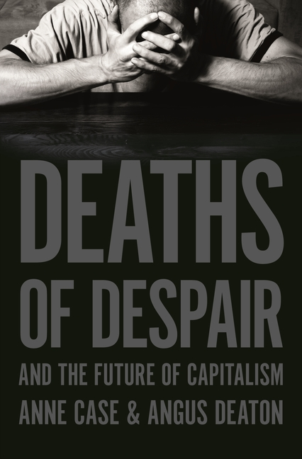 Deaths of Despair and the Future of Capitalism. Anne Case, Angus Deaton