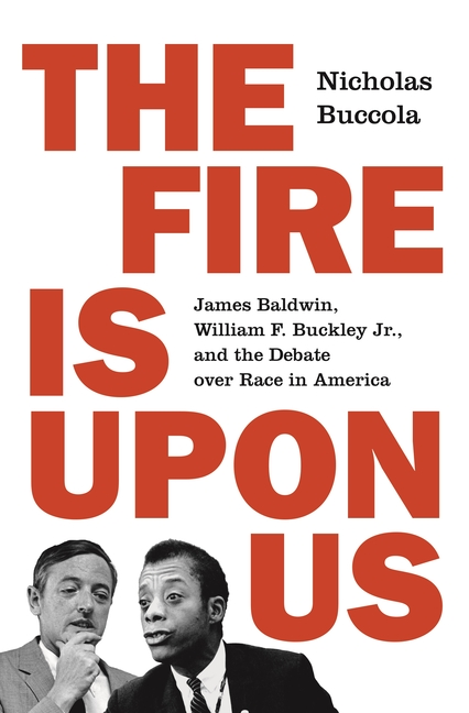 The Fire Is Upon Us: James Baldwin, William F. Buckley Jr., and the Debate Over Race in America. Nicholas Buccola.