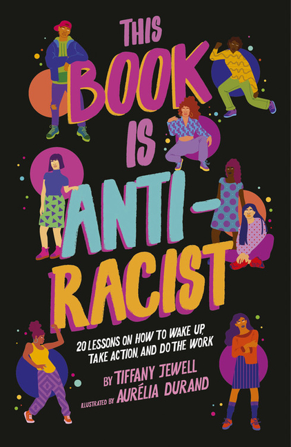 This Book Is Anti-Racist: 20 Lessons on How to Wake Up, Take Action, and Do the Work. Tiffany...