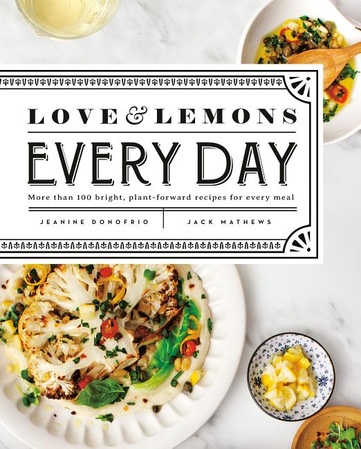 Love and Lemons Every Day: More Than 100 Bright, Plant-Forward Recipes for Every Meal: A...