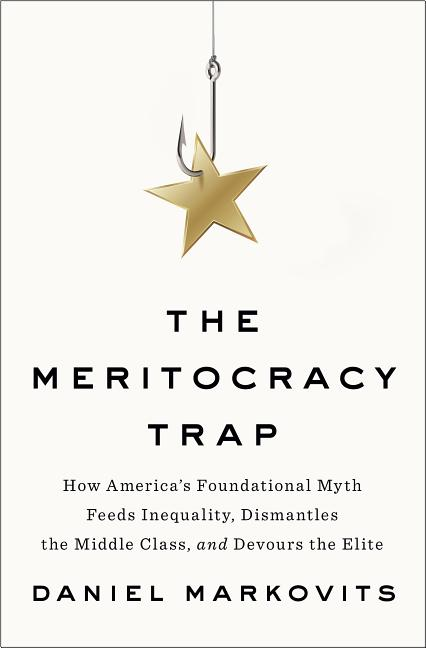 The Meritocracy Trap: How America's Foundational Myth Feeds Inequality, Dismantles the Middle...