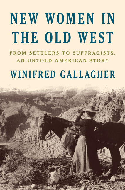 New Women in the Old West: From Settlers to Suffragists, an Untold American Story. Winifred Gallagher.