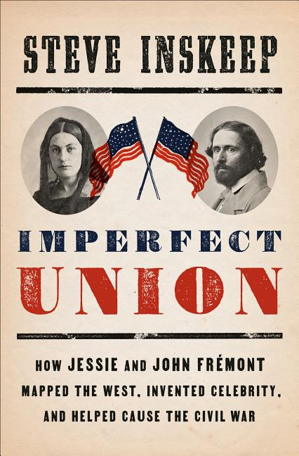 Imperfect Union: How Jessie and John Frémont Mapped the West, Invented Celebrity, and Helped...
