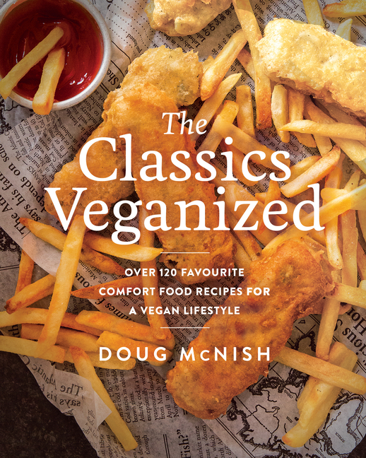 The Classics Veganized: Over 120 Favourite Comfort Food Recipes for a Vegan Lifestyle. Doug McNish