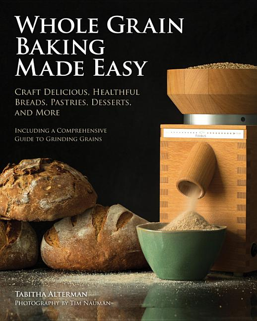 Whole Grain Baking Made Easy: Craft Delicious, Healthful Breads, Pastries, Desserts, and More - Including a Comprehensive Guide to Grinding Grains. Tabitha Alterman, Tim Nauman, Photographer.