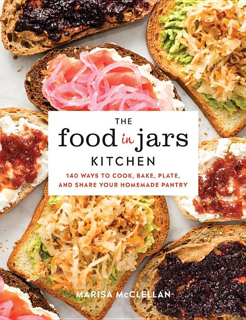 The Food in Jars Kitchen: 140 Ways to Cook, Bake, Plate, and Share Your Homemade Pantry. Marisa...