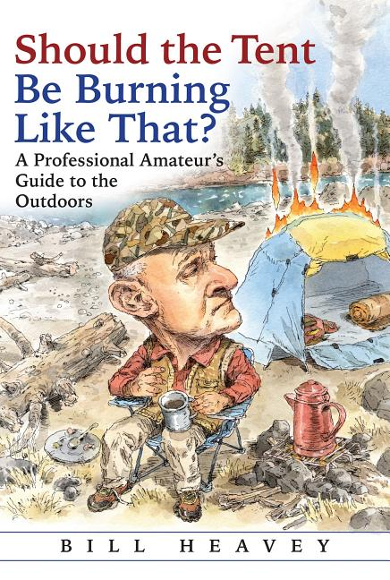 Should the Tent Be Burning Like That?: A Professional Amateur's Guide to the Outdoors. Bill Heavey