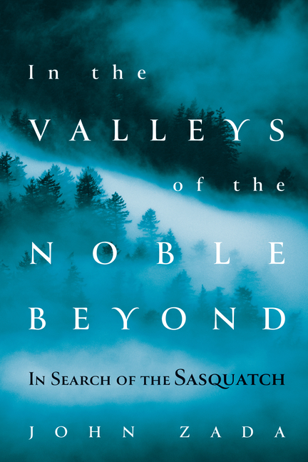 In the Valleys of the Noble Beyond: In Search of the Sasquatch. John Zada