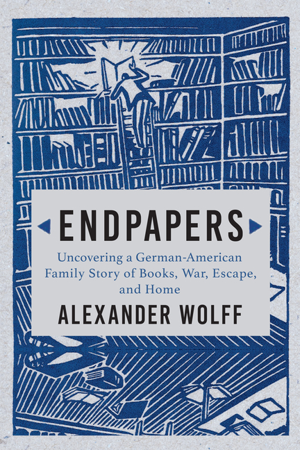 Endpapers: A Family Story of Books, War, Escape, and Home. Alexander Wolff