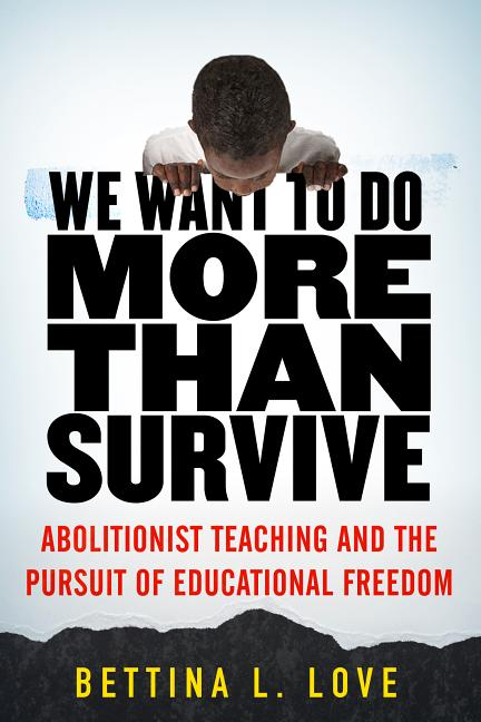 We Want to Do More Than Survive: Abolitionist Teaching and the Pursuit of Educational Freedom....