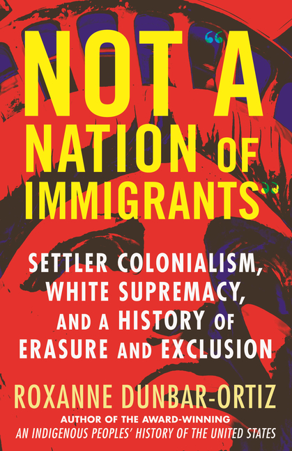 Not a Nation of Immigrants: Settler Colonialism, White Supremacy, and a History of Erasure and Exclusion. Roxanne Dunbar-Ortiz.