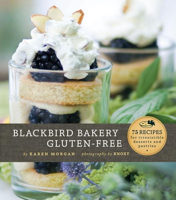 Blackbird Bakery Gluten-Free: 75 Recipes for Irresistible Desserts and Pastries. Karen Morgan