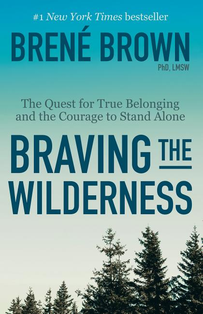 Braving the Wilderness: The Quest for True Belonging and the Courage to Stand Alone. Brené...