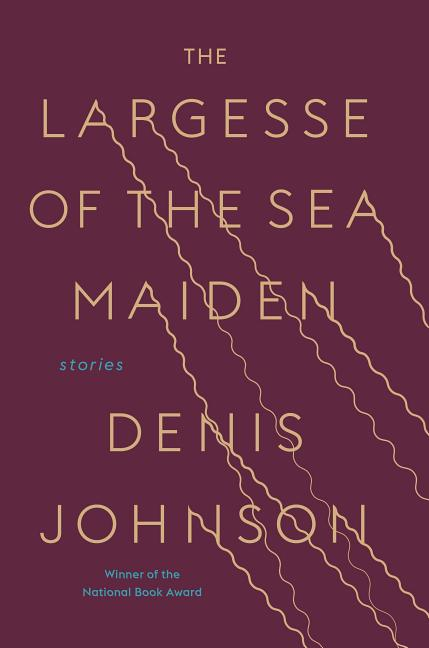 The Largesse of the Sea Maiden: Stories. Denis Johnson.
