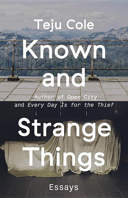 Known and Strange Things: Essays. Teju Cole