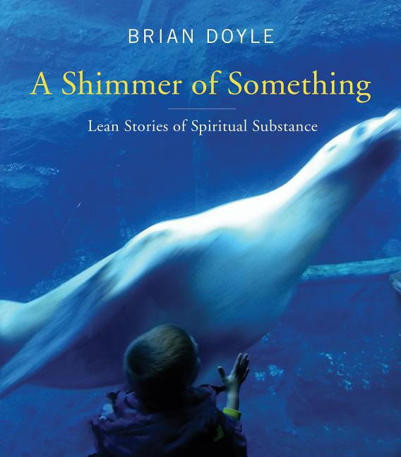 Shimmer of Something: Lean Stories of Spiritual Substance. Brian Doyle
