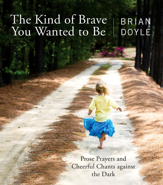 Kind of Brave You Wanted to Be: Prose Prayers and Cheerful Chants Against the Dark. Brian Doyle