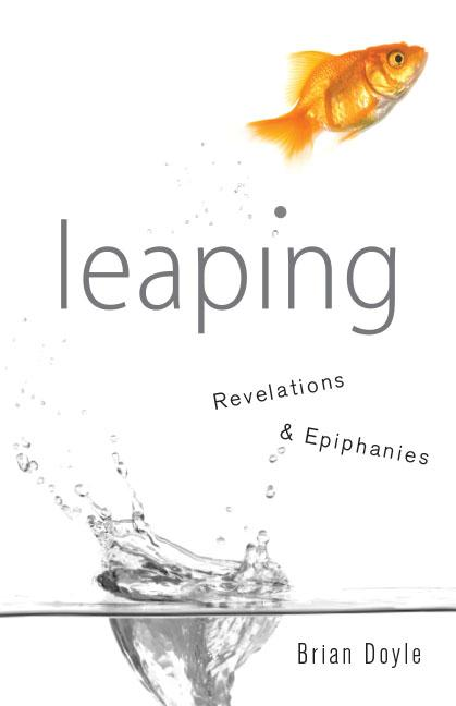 Leaping: Revelations & Epiphanies (Anniversary). Brian Doyle