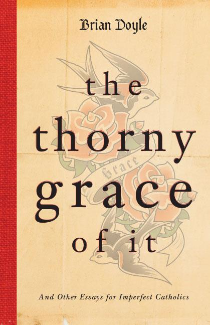 The Thorny Grace of It: And Other Essays for Imperfect Catholics. Brian Doyle
