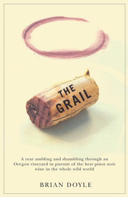 The Grail: A Year Ambling & Shambling Through an Oregon Vineyard in Pursuit of the Best Pinot...