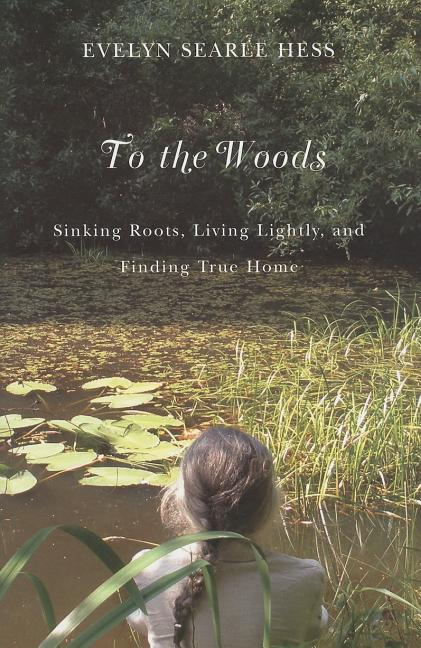 To the Woods: Sinking Roots, Living Lightly, and Finding True Home. Evelyn Searle Hess