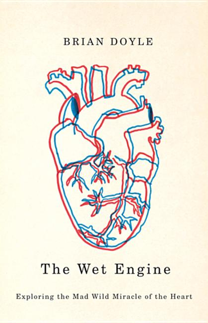 The Wet Engine: Exploring the Mad Wild Miracle of the Heart. Brian Doyle